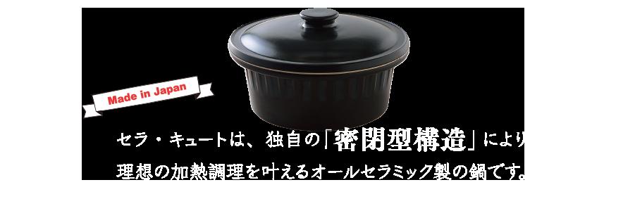 セラ・キュートは、独自の「密閉型構造」により理想の加熱調理を叶えるオールセラミック製の鍋です。
